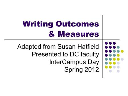 Writing Outcomes & Measures Adapted from Susan Hatfield Presented to DC faculty InterCampus Day Spring 2012.