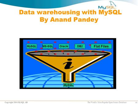 1 Copyright 2004 MySQL AB The World's Most Popular Open Source Database Data warehousing with MySQL By Anand Pandey MySQLMS-SQLOracleDB2 MySQL Flat Files.