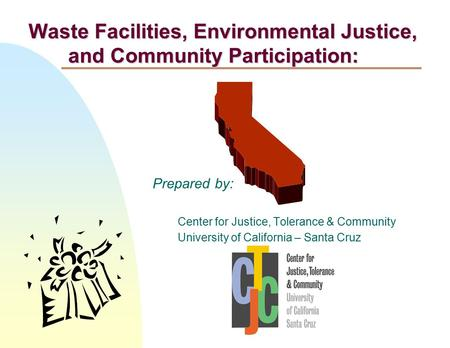 Prepared by: Center for Justice, Tolerance & Community University of California – Santa Cruz Waste Facilities, Environmental Justice, and Community Participation: