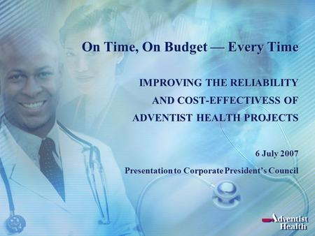 On Time, On Budget — Every Time IMPROVING THE RELIABILITY AND COST-EFFECTIVESS OF ADVENTIST HEALTH PROJECTS 6 July 2007 Presentation to Corporate President's.