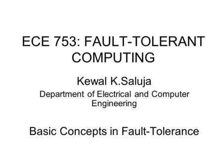 <strong>ECE</strong> 753: FAULT-TOLERANT COMPUTING Kewal K.Saluja Department of Electrical and Computer Engineering Basic Concepts <strong>in</strong> Fault-Tolerance.