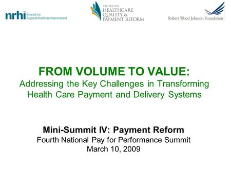 FROM VOLUME TO VALUE: Addressing the Key Challenges in Transforming Health Care Payment and Delivery Systems Mini-Summit IV: Payment Reform Fourth National.