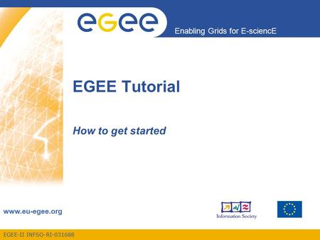 EGEE-II INFSO-RI-031688 Enabling Grids for E-sciencE www.eu-egee.org EGEE Tutorial How to get started.