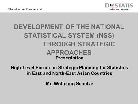 1 Statistisches Bundesamt DEVELOPMENT OF THE NATIONAL STATISTICAL SYSTEM (NSS) THROUGH STRATEGIC APPROACHES Presentation High-Level Forum on Strategic.