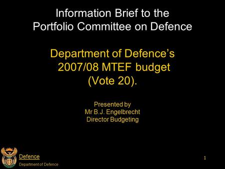Defence Department of Defence 1 Information Brief to the Portfolio Committee on Defence Department of Defence's 2007/08 MTEF budget (Vote 20). Presented.