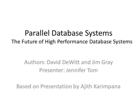 Parallel Database Systems The Future of High Performance Database Systems Authors: David DeWitt and Jim Gray Presenter: Jennifer Tom Based on Presentation.