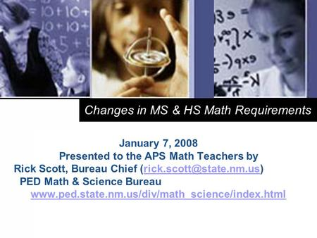 1 Changes in MS & HS Math Requirements January 7, 2008 Presented to the APS Math Teachers by Rick Scott, Bureau Chief