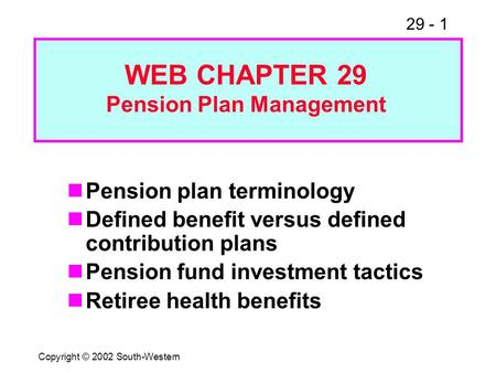 29 - 1 Copyright © 2002 South-Western Pension plan terminology Defined benefit versus defined contribution plans Pension fund investment tactics Retiree.