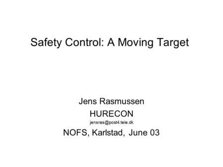 Safety Control: A Moving Target Jens Rasmussen HURECON NOFS, Karlstad, June 03.