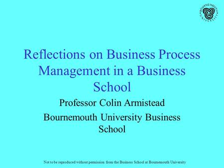 Not to be reproduced without permission from the Business School at Bournemouth University Reflections on Business Process Management in a Business School.