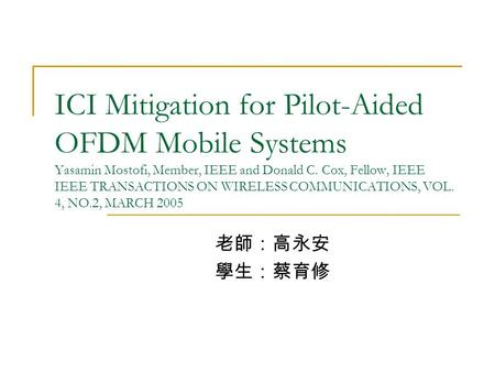 ICI Mitigation for Pilot-Aided OFDM Mobile Systems Yasamin Mostofi, Member, IEEE and Donald C. Cox, Fellow, IEEE IEEE TRANSACTIONS ON WIRELESS COMMUNICATIONS,