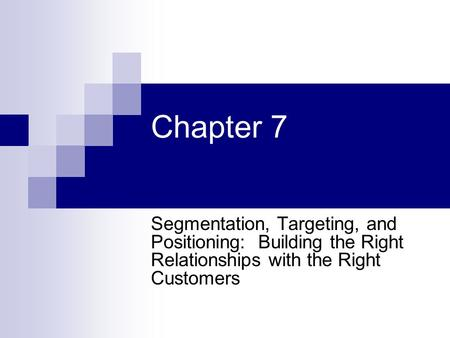 Chapter 7 Segmentation, Targeting, and Positioning: Building the Right Relationships with the Right Customers.