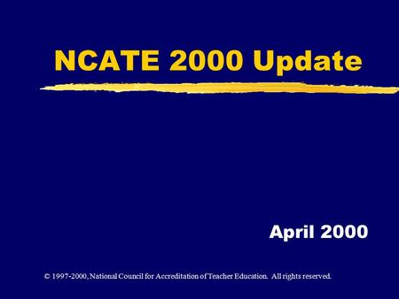 NCATE 2000 Update April 2000 © 1997-2000, National Council for Accreditation of Teacher Education. All rights reserved.