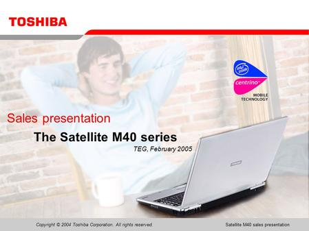 Copyright © 2004 Toshiba Corporation. All rights reserved.Satellite M40 sales presentation1 Sales presentation The Satellite M40 series TEG, February 2005.