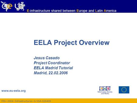 FP6−2004−Infrastructures−6-SSA-026409 www.eu-eela.org E-infrastructure shared between Europe and Latin America EELA Project Overview Jesus Casado Project.