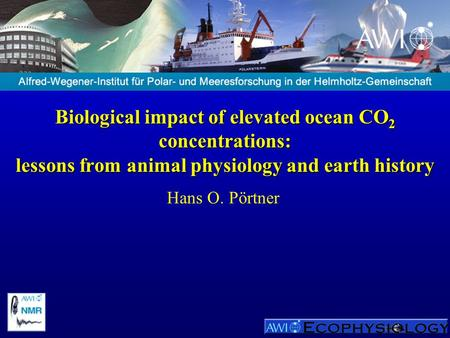 Biological impact of elevated ocean CO 2 concentrations: lessons from animal physiology and earth history Hans O. Pörtner.