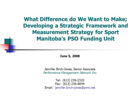 What Difference do We Want to Make; Developing a Strategic Framework and Measurement Strategy for Sport Manitoba's PSO Funding Unit June 5, 2008 Jennifer.