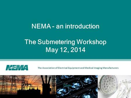 The Association of Electrical Equipment and Medical Imaging Manufacturers NEMA - an introduction The Submetering Workshop May 12, 2014 Date.