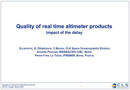 - 1- Quality of real time altimeter products OSTST, Hobart, March 2007 Quality of real time altimeter products impact of the delay G.Larnicol, G. Dibarboure,