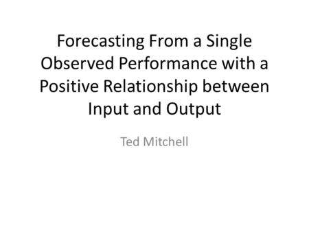 Forecasting From a Single Observed Performance with a Positive Relationship between Input and Output Ted Mitchell.