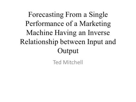 Forecasting From a Single Performance of a Marketing Machine Having an Inverse Relationship between Input and Output Ted Mitchell.
