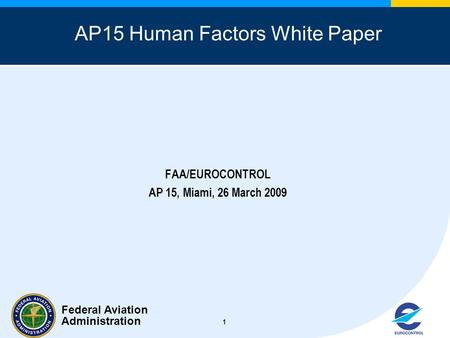 Federal Aviation Administration 1 AP15 Human Factors White Paper FAA/EUROCONTROL AP 15, Miami, 26 March 2009.