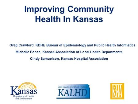 Improving Community Health In Kansas Greg Crawford, KDHE Bureau of Epidemiology and Public Health Informatics Michelle Ponce, Kansas Association of Local.