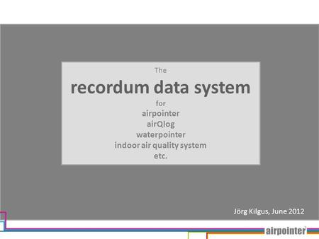 The recordum data system for airpointer airQlog waterpointer indoor air quality system etc. Jörg Kilgus, June 2012.