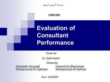 Evaluation of Consultant Performance Done by Abdullah Abuzaid Humod Al-Shammari Mohammed Al-Qahtani Mohammed Al-Saheel CEM-520 Done for Dr. Sadi Assaf.