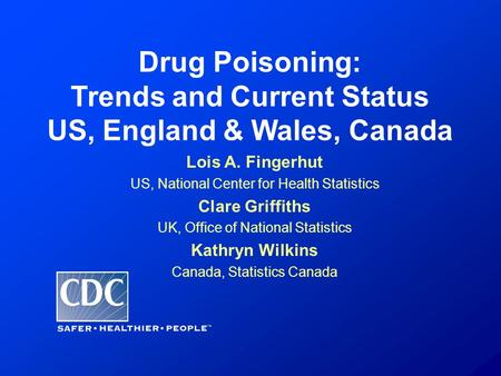 Drug Poisoning: Trends and Current Status US, England & Wales, Canada Lois A. Fingerhut US, National Center for Health Statistics Clare Griffiths UK, Office.