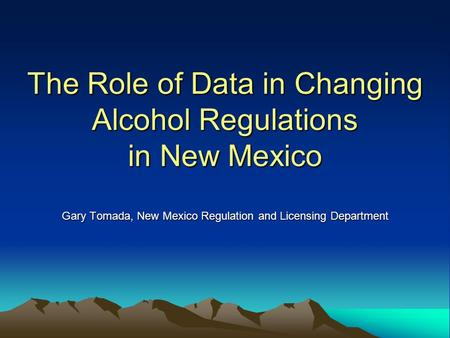 The Role of Data in Changing Alcohol Regulations in New Mexico Gary Tomada, New Mexico Regulation and Licensing Department Adapted from: C:\Documents and.