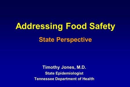Addressing Food Safety State Perspective Timothy Jones, M.D. State Epidemiologist Tennessee Department of Health.