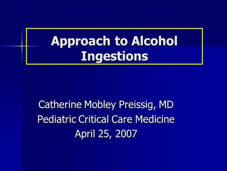 Approach to Alcohol Ingestions Catherine Mobley Preissig, MD Pediatric Critical Care Medicine April 25, 2007.