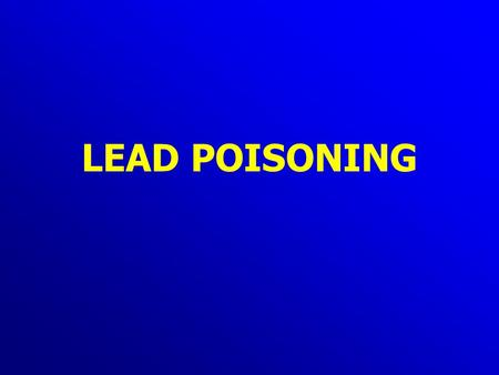 LEAD POISONING. Lead poisoning Absorption Skin: -little/no absorption Inhalation (