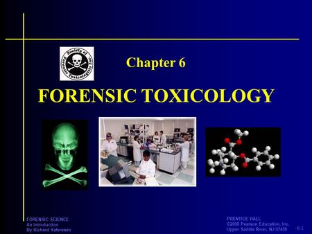 6-1 PRENTICE HALL ©2008 Pearson Education, Inc. Upper Saddle River, NJ 07458 FORENSIC SCIENCE An Introduction By Richard Saferstein FORENSIC TOXICOLOGY.