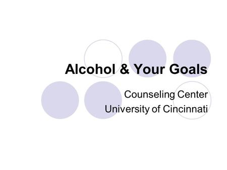 Alcohol & Your Goals Counseling Center University of Cincinnati.
