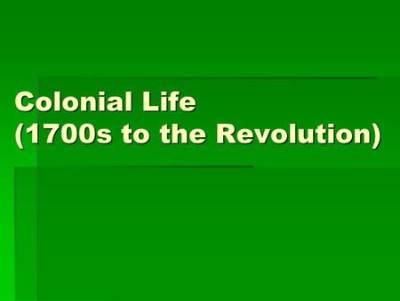 Colonial Life (1700s to the Revolution). I. Colonial Populations 1.Early 1700s  Less than 300,000 in English-American colonies 2.1775, 2.5 million 3.20%