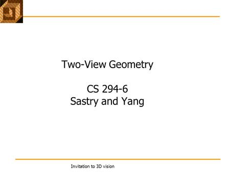 Invitation to 3D vision Two-View Geometry CS 294-6 Sastry and Yang.