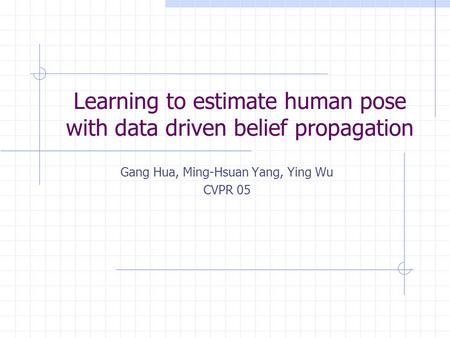 Learning to estimate human pose with data driven belief propagation Gang Hua, Ming-Hsuan Yang, Ying Wu CVPR 05.