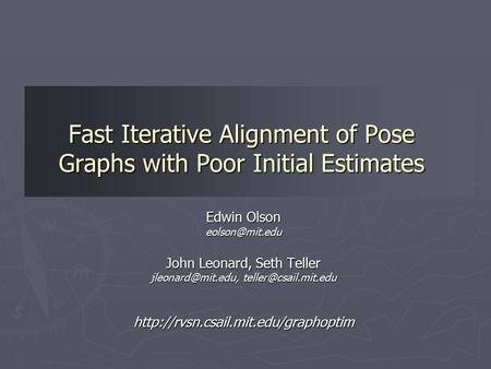 Fast Iterative Alignment of Pose Graphs with Poor Initial Estimates Edwin Olson John Leonard, Seth Teller