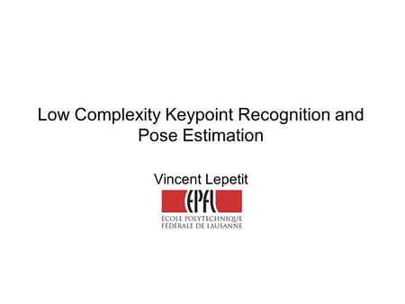 Low Complexity Keypoint Recognition and Pose Estimation Vincent Lepetit.