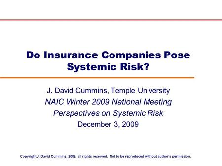 Do Insurance Companies Pose Systemic Risk? J. David Cummins, Temple University NAIC Winter 2009 National Meeting Perspectives on Systemic Risk December.