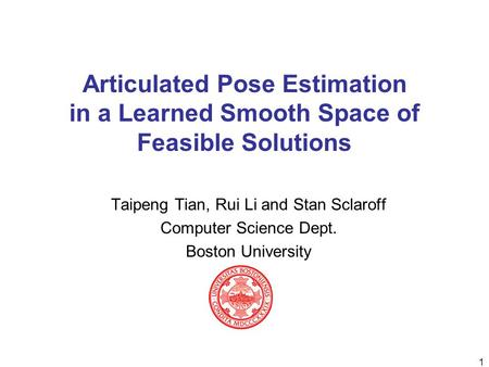 1 Articulated Pose Estimation in a Learned Smooth Space of Feasible Solutions Taipeng Tian, Rui Li and Stan Sclaroff Computer Science Dept. Boston University.