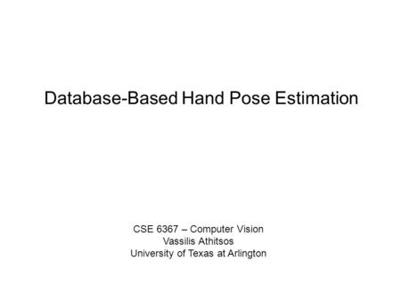 Database-Based Hand Pose Estimation CSE 6367 – Computer Vision Vassilis Athitsos University of Texas at Arlington.