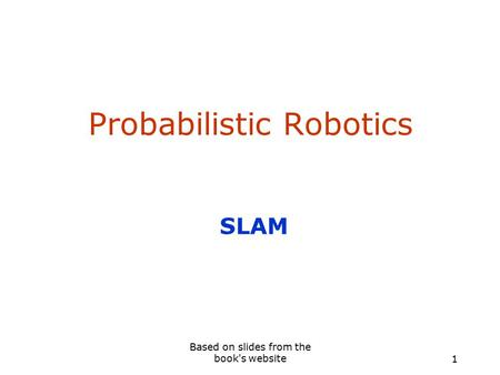 Probabilistic Robotics SLAM 1 Based on slides from the book's website.