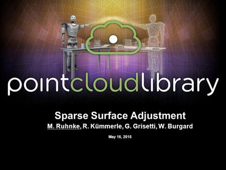 May 16, 2015 Sparse Surface Adjustment M. Ruhnke, R. Kümmerle, G. Grisetti, W. Burgard.