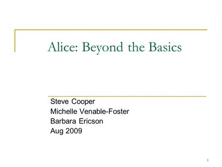 1 Alice: Beyond the Basics Steve Cooper Michelle Venable-Foster Barbara Ericson Aug 2009.