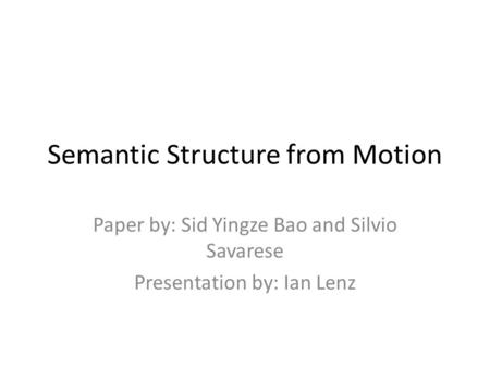 Semantic Structure from Motion Paper by: Sid Yingze Bao and Silvio Savarese Presentation by: Ian Lenz.