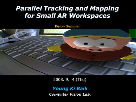 Parallel Tracking and Mapping for Small AR Workspaces Parallel Tracking and Mapping for Small AR Workspaces Vision Seminar 2008. 9. 4 (Thu) Young Ki Baik.
