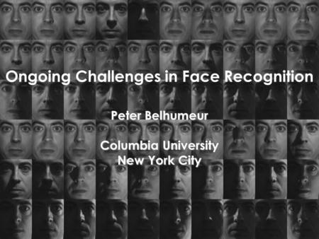 Ongoing Challenges in Face Recognition Peter Belhumeur Columbia University New York City.